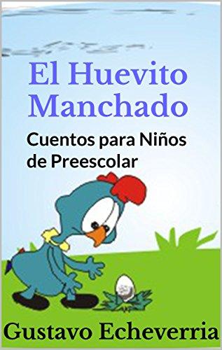 Cuentos para Niños de Preescolar - El Huevito Manchado (Cuentos Inventados, Cortos e Ilustrados con Valores Cristianos nº 8) por Gustavo Echeverria