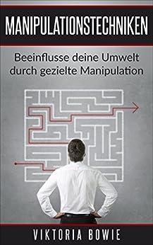 Manipulationstechniken: Beeinflusse deine Umwelt durch gezielte Manipulation einfaches Kommunikationstraining