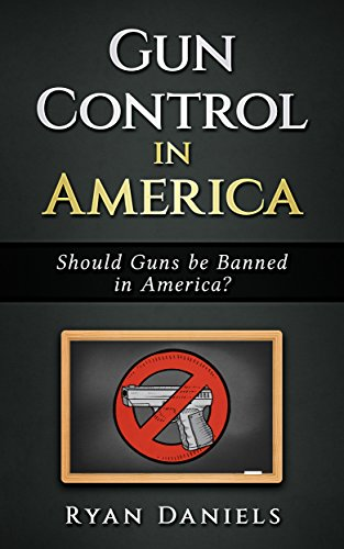 Gun Control in America : Should Guns be Banned in America ? (English Edition)
