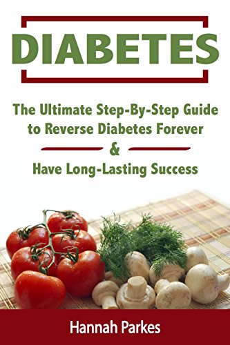 Diabetes: The Ultimate Step-By-Step Guide to Reverse Diabetes Forever and Have Long-Lasting Success (Includes a 3-Week Diabetes Countdown Program and 25 Delicious Superfoods Recipes) (English Edition)