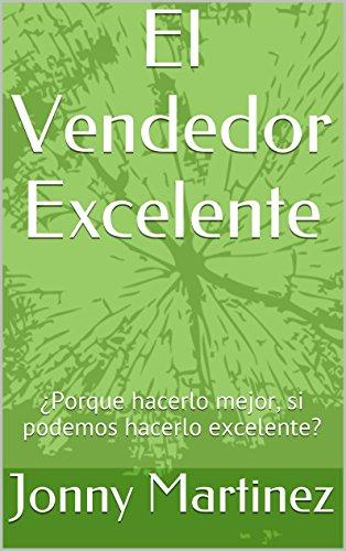 El Vendedor Excelente: ¿Porque hacerlo mejor, si podemos hacerlo excelente? por Jonny Martinez