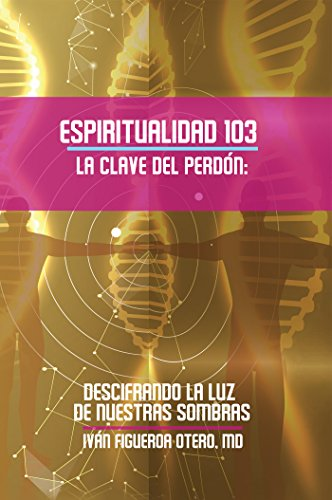 Espiritualidad 103 La Clave Del Perdon: Descifrando La Luz De Nuestras Sombras