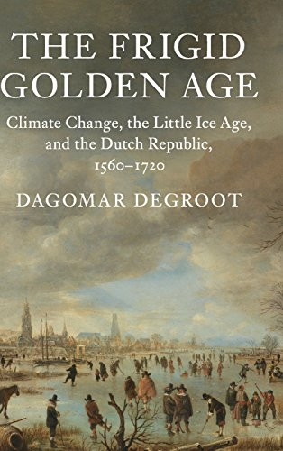 The Frigid Golden Age: Climate Change, the Little Ice Age, and the Dutch Republic, 1560-1720 (Studies in Environment and History)