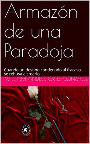 Armazón de una Paradoja: Cuando un destino condenado al fracaso se rehúsa a creerlo por William Andrés  Ortiz González