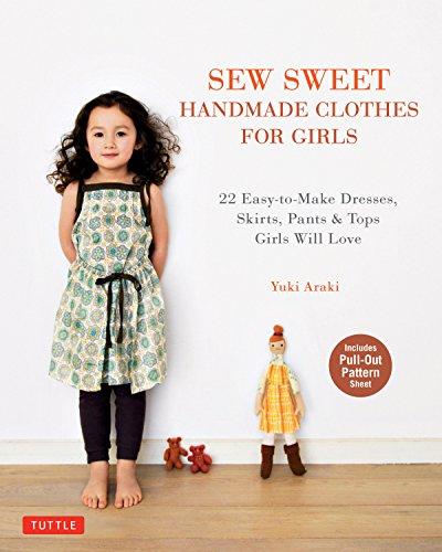 Sew Sweet Handmade Clothes for Girls: 22 Easy-To-Make Frocks, Skirts, Pants & Tops Your Little Girl Will Love! por Yuki Araki