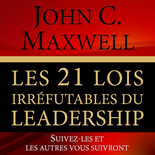 Les 21 Lois Irrefutables du Leadership [The 21 Irrefutable Laws of Leadership]: Suivez-Les et Les Autres Vous Suivront [Follow Them and Others Will Follow You]