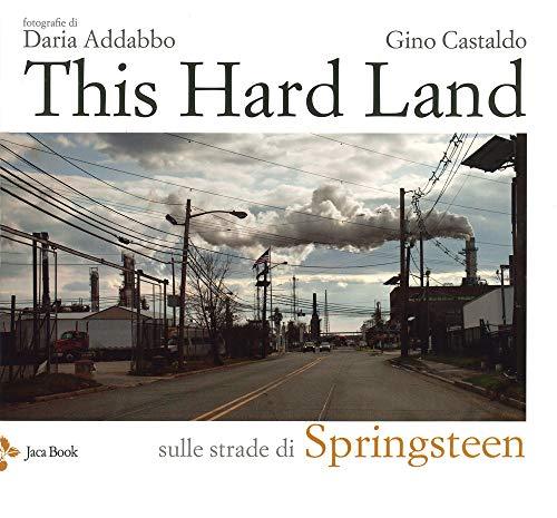 This hard land. Sulle strade di Springsteen. Ediz. illustrata