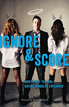 How to Get The Girl! IGNORE & SCORE: Dating Mindsets Explained (English Edition) von [Belland, Robert]
