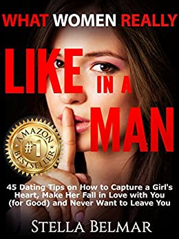 What Women Really Like In A Man: 45 Dating Tips On How To Capture A Girl's Heart, Make Her Fall In Love With You (For Good) and Never Want To Leave You (Dating Advice For Men) (English Edition) par [Belmar, Stella]
