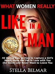 What Women Really Like In A Man: 45 Dating Tips On How To Capture A Girl's Heart, Make Her Fall In Love With You (For Good) and Never Want To Leave You (Dating Advice For Men)