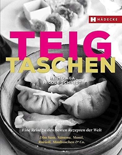 Teigtaschen: Eine Reise zu den besten Rezepten der Welt - Dim Sum, Samosa, Manti, Ravioli, Maultaschen & Co.