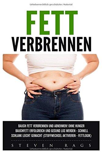 Fett verbrennen: Bauchfett verbrennen und abnehmen! Ohne hungern Bauchfett erfolgreich und gesund los werden - schnell schlank leicht gemacht. (Stoffwechsel aktiveren - Fettlogik) -