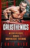 Calisthenics: Muskelaufbau ohne Geräte durch Bodyweight Training mit dem eigenen Körpergewicht (Für Anfänger & Fortgeschrittene geeignet)