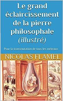 Le grand éclaircissement de la pierre philosophale (illustré): Pour la transmutation de tous les méteaux par [Flamel, Nicolas]