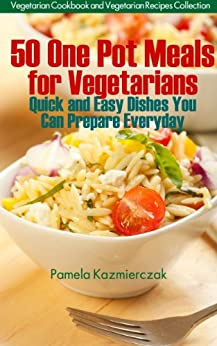 50 One Pot Meals For Vegetarians - Quick and Easy Dishes You Can Prepare Everyday (Vegetarian Cookbook and Vegetarian Recipes Collection) (English Edition) von [Kazmierczak, Pamela]