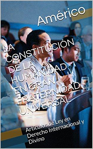 LA CONSTITUCIÓN DE LA HUMANIDAD EN GRAN FRATERNIDAD UNIVERSAL: Artículos de Ley en Derecho Internacional y Divino