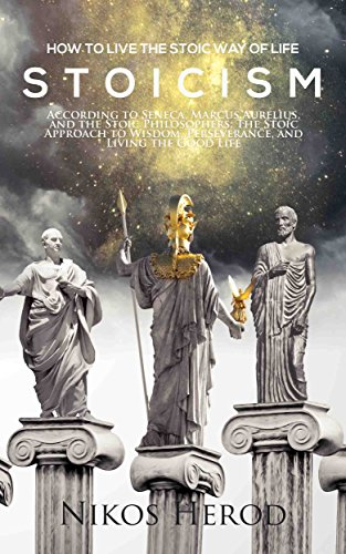 Stoicism: How to Live the Stoic Way of Life According to Seneca, Marcus Aurelius, and the Stoic Philosophers; The Stoic Approach to Wisdom, Perseverance, and Living the Good Life (English Edition)