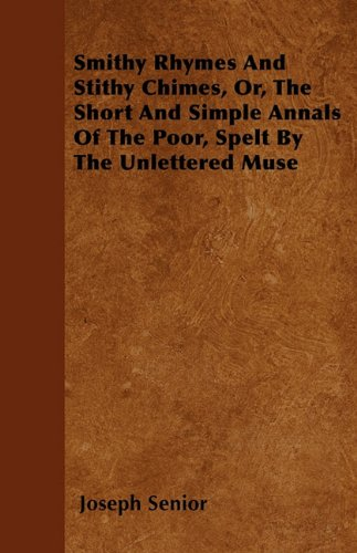 Smithy Rhymes And Stithy Chimes, Or, The Short And Simple Annals Of The Poor, Spelt By The Unlettered Muse Cover Image