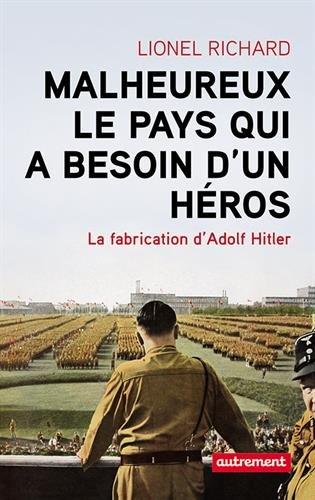 Malheureux le pays qui a besoin d'un hros : La fabrication d'Adolf Hitler