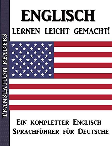 Englisch lernen leicht gemacht!: Ein kompletter Englisch Sprachführer für Deutsche.