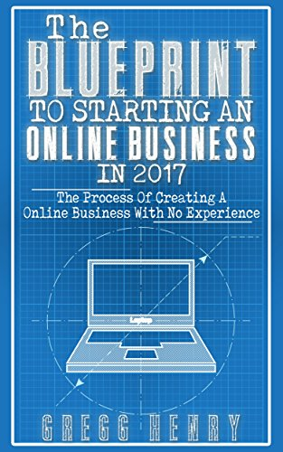 the-blueprint-to-starting-an-online-business-in-2017-the-process-of-creating-a-business-with-no-expe
