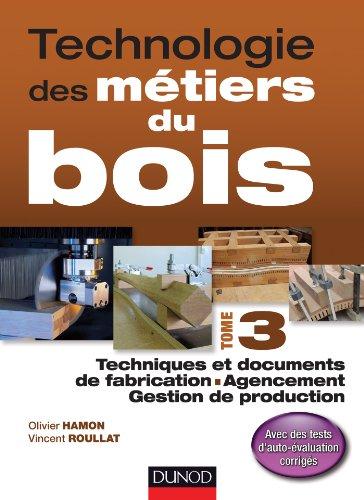 Technologie des mtiers du bois - Tome 3: Techniques et documents de fabrication - Agencement - Gestion de production