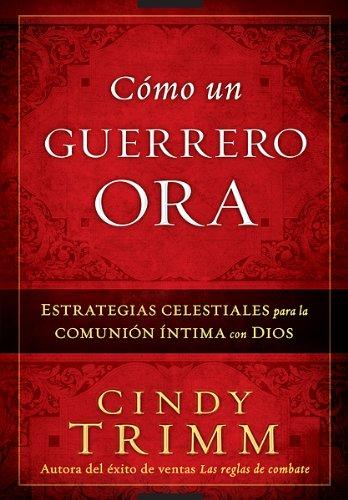 Como Un Guerrero Ora: Estrategias Celestiales Para La Comunion Intima Con Dios = The Prayer Warrior's Way