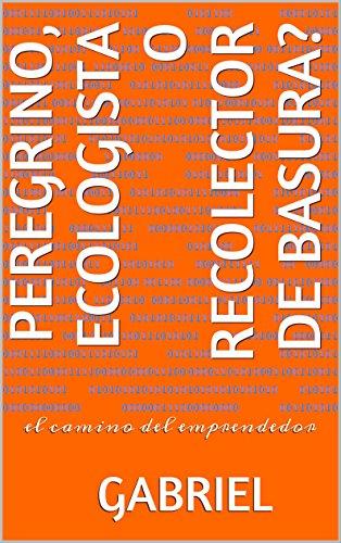 PEREGRINO, ECOLOGISTA O RECOLECTOR DE BASURA?: el camino del emprendedor (Spanish Edition)