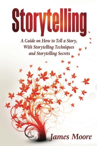 Storytelling: a Guide on How to Tell a Story with Storytelling Techniques and Storytelling Secrets (Public Speaking, Ted Talks, Storytelling Business) por James Moore