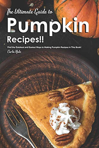 The Ultimate Guide to Pumpkin Recipes!!: Find the Quickest and Easiest Ways to Making Pumpkin Recipes in This Book!