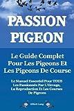 Passion Pigeon. Le Guide Complet Pour Les Pigeons Et Les Pigeons de Course. Le Manuel Essentiel Pour Tous Les Passionnes Par L'Elevage, La Reproductio by Elliott Lang (2013-11-20)