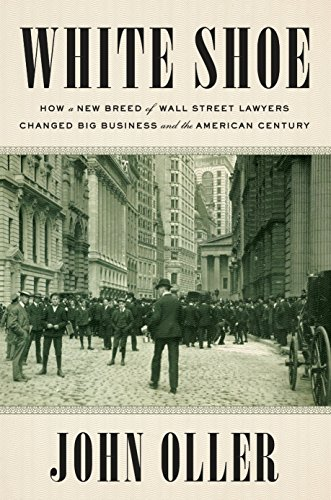 White Shoe: How a New Breed of Wall Street Lawyers Changed Big Business and the American Century (English Edition)