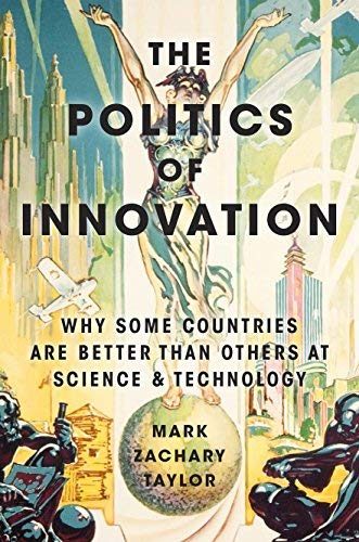 [The Politics of Innovation: Why Some Countries Are Better Than Others at Science and Technology] [By: Taylor, Mark Zachary] [June, 2016]