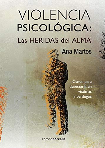 VIOLENCIA PSICOLÓGICA: LAS HERIDAS del ALMA: Claves para detectarla en víctimas y verdugos por Ana Martos
