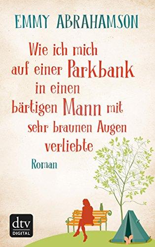 Wie ich mich auf einer Parkbank in einen bärtigen Mann mit sehr braunen Augen verliebte: Roman (German Edition)