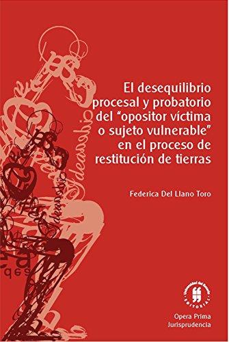 """El desequilibrio procesal y probatorio del """"opositor víctima o sujeto vulnerable"""" en el proceso de restitución de tierras (Colección Opera Prima n 2)"""