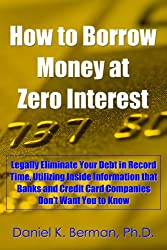 How to Borrow Money at Zero Interest: Legally Eliminate Your Debt in Record Time, Utilizing Inside Information that Banks and Credit Card Companies Don't ... Secrets Series Book 6) (English Edition)