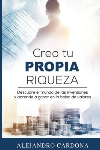Crea tu Propia Riqueza: Descubre el mundo de las inversiones y aprende a invertir en la bolsa de valores por Alejandro Cardona