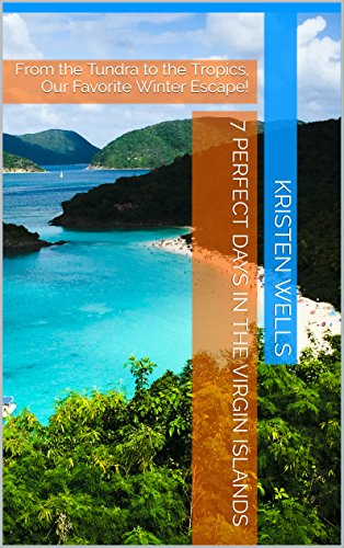 7 Perfect Days in The Virgin Islands: From the Tundra to the Tropics, Our Favorite Winter Escape! (English Edition)