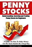 Penny Stocks: Understanding, Investing and Trading Penny Stocks for Beginners A Guide On How To Make Money On The Stock Market the Cheap Way (English Edition)
