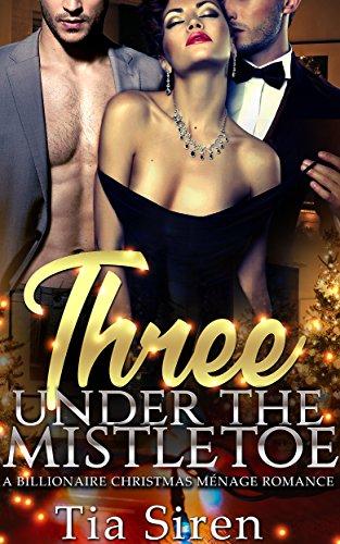 Three under the Mistletoe: A Billionaire Christmas Menage Romance (Christmas Billionaire Menage Series Book 1)