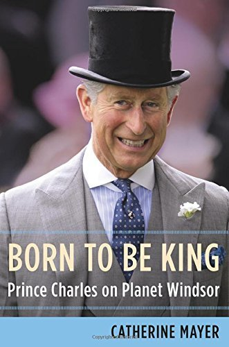Born to Be King: Prince Charles on Planet Windsor 1St Edition by Mayer, Catherine (2015) Gebundene Ausgabe