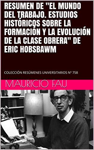 """RESUMEN DE """"EL  MUNDO DEL TRABAJO. ESTUDIOS HISTÓRICOS SOBRE LA FORMACIÓN Y LA EVOLUCIÓN DE LA CLASE OBRERA"""" DE ERIC HOBSBAWM: COLECCIÓN RESÚMENES UNIVERSITARIOS Nº 758 (Spanish Edition)"""