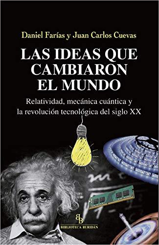 Las ideas que cambiaron el mundo. Relatividad, mecánica cuántica y la revolución tecnológica del siglo XX por Daniel Farías