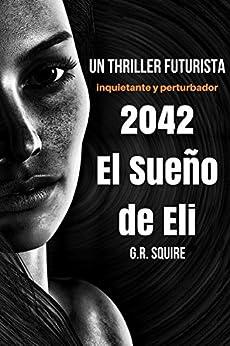 2042. EL SUEÑO DE ELI: Un thriller futurista. Novela de ficción distópica. de [SQUIRE, G.R.]