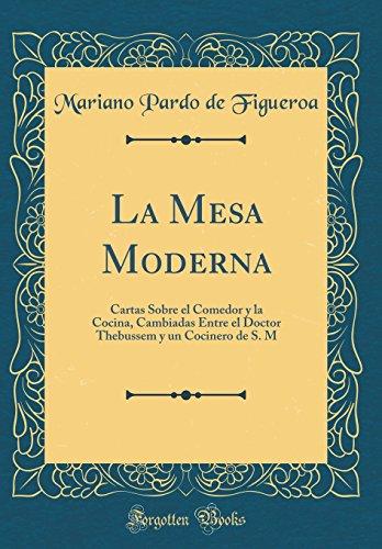La Mesa Moderna: Cartas Sobre el Comedor y la Cocina, Cambiadas Entre el Doctor Thebussem y un Cocinero de S. M (Classic Reprint)