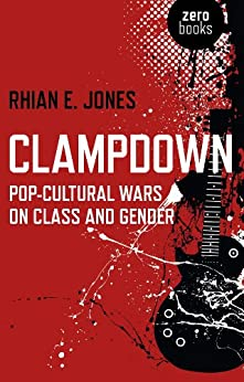 Clampdown: Pop-Cultural Wars on Class and Gender by [Jones, Rhian E.]