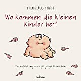 Wo kommen die kleinen Kinder her?: Ein Aufklärungsbuch für junge Menschen - Dr. Thaddäus Troll