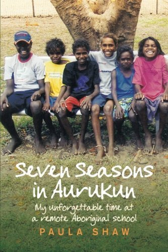 Seven Seasons in Aurukun: My Unforgettable Time at a Remote Aboriginal School by Shaw, Paula (2009) Paperback