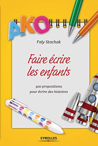 Faire écrire les enfants: 300 propositions pour écrire des histoires